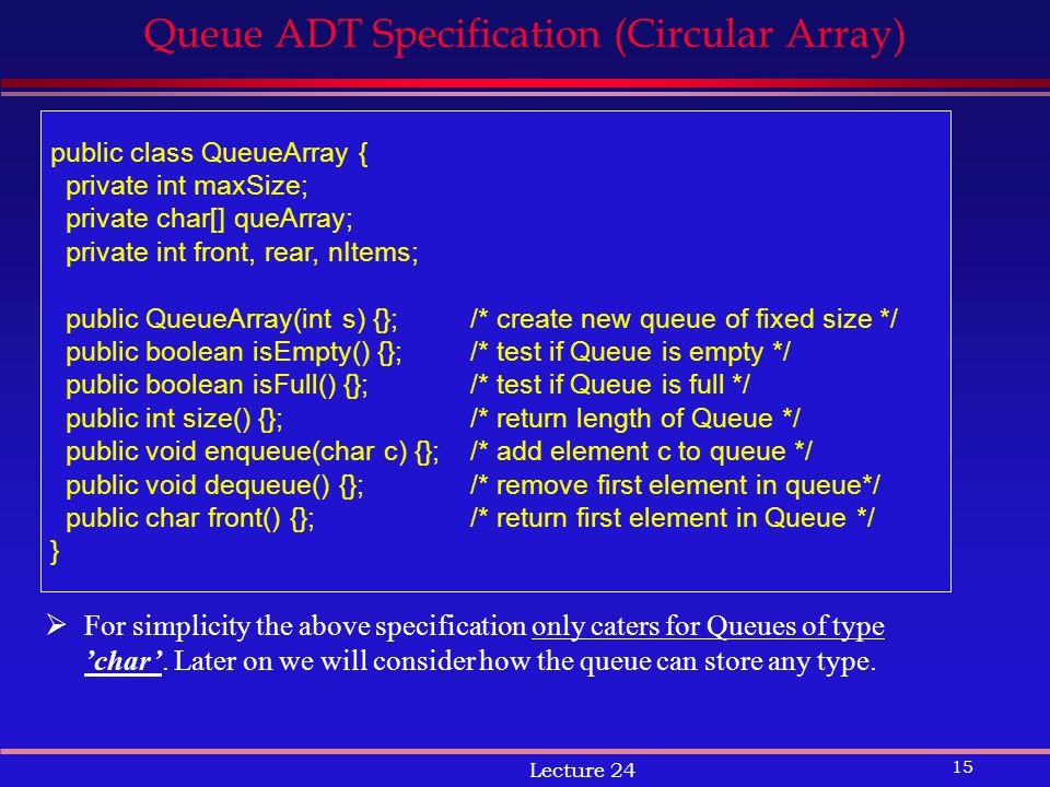 15 Lecture 24 Queue ADT Specification (Circular Array) public class QueueArray { private int maxSize; private char[] queArray; private int front, rear, nItems; public QueueArray(int s) {};/* create new queue of fixed size */ public boolean isEmpty() {};/* test if Queue is empty */ public boolean isFull() {};/* test if Queue is full */ public int size() {};/* return length of Queue */ public void enqueue(char c) {}; /* add element c to queue */ public void dequeue() {};/* remove first element in queue*/ public char front() {};/* return first element in Queue */ }  For simplicity the above specification only caters for Queues of type 'char'.