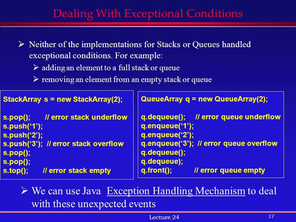 17 Lecture 24 Dealing With Exceptional Conditions  Neither of the implementations for Stacks or Queues handled exceptional conditions.