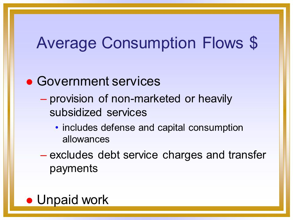 Average Consumption Flows $ l Marketed real consumption per capita –Adjustments underground economy value of increased longevity –health-adjusted life expectancy reduced economies of scale in household consumption regrettables and intermediate goods –increase in costs of commuting, crime, pollution abatement changes in working hours - leisure