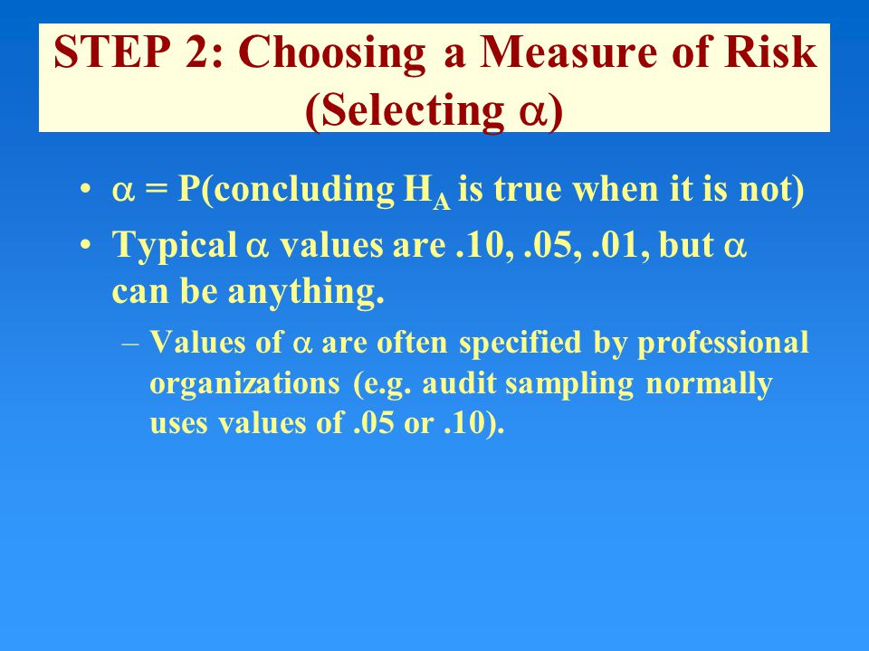 STEP 2: Choosing a Measure of Risk (Selecting  )  = P(concluding H A is true when it is not) Typical  values are.10,.05,.01, but  can be anything.