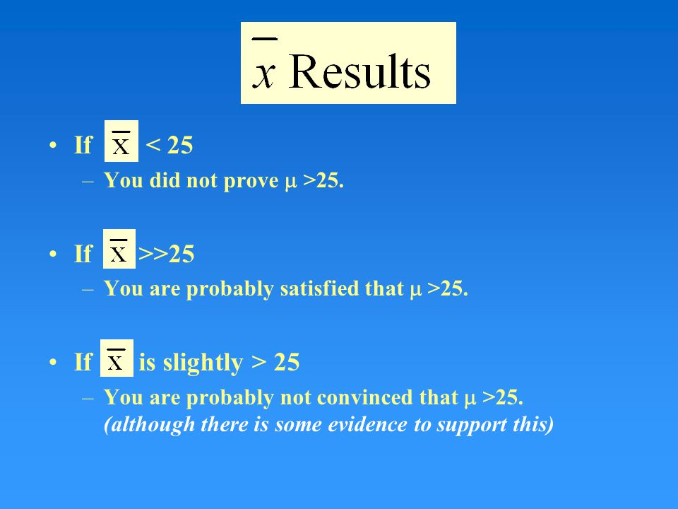 If < 25 –You did not prove  >25. If >>25 –You are probably satisfied that  >25.