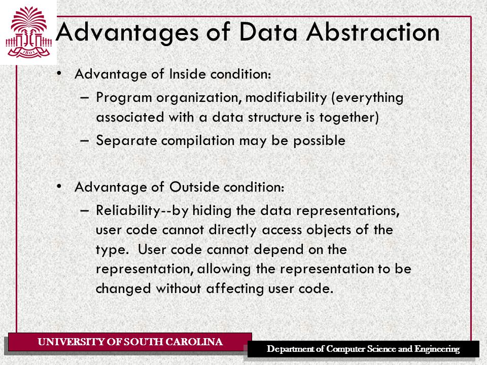 UNIVERSITY OF SOUTH CAROLINA Department of Computer Science and Engineering Advantages of Data Abstraction Advantage of Inside condition: –Program organization, modifiability (everything associated with a data structure is together) –Separate compilation may be possible Advantage of Outside condition: –Reliability--by hiding the data representations, user code cannot directly access objects of the type.