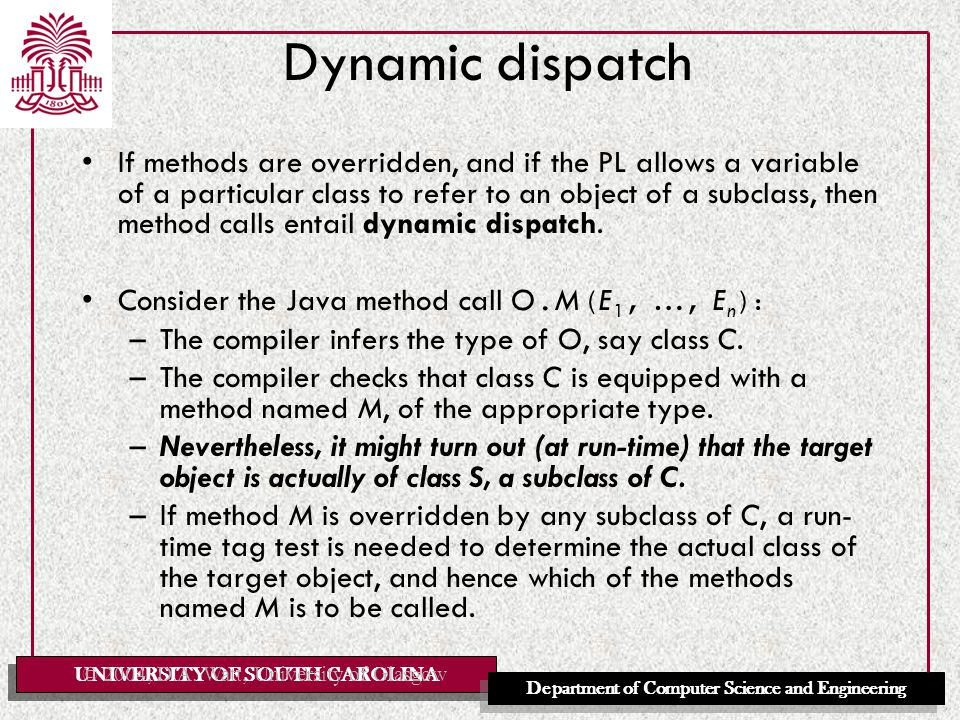 UNIVERSITY OF SOUTH CAROLINA Department of Computer Science and Engineering Dynamic dispatch If methods are overridden, and if the PL allows a variable of a particular class to refer to an object of a subclass, then method calls entail dynamic dispatch.