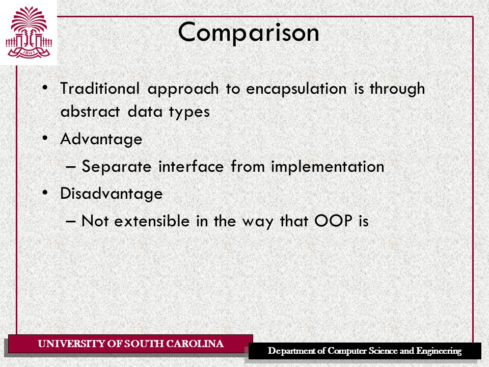 UNIVERSITY OF SOUTH CAROLINA Department of Computer Science and Engineering Comparison Traditional approach to encapsulation is through abstract data types Advantage –Separate interface from implementation Disadvantage –Not extensible in the way that OOP is