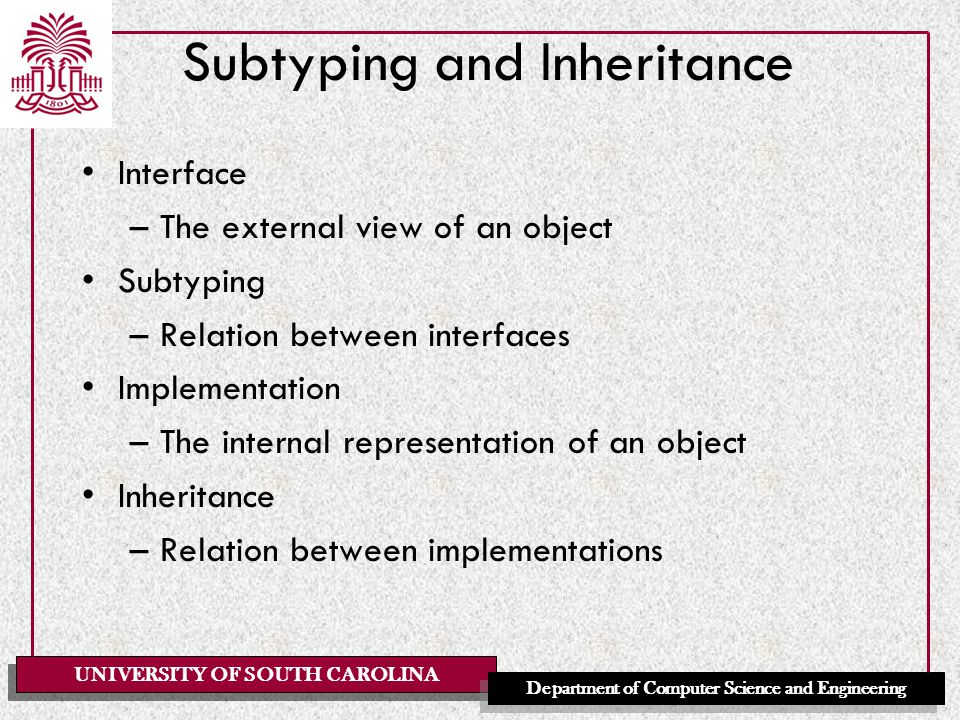 UNIVERSITY OF SOUTH CAROLINA Department of Computer Science and Engineering Subtyping and Inheritance Interface –The external view of an object Subtyping –Relation between interfaces Implementation –The internal representation of an object Inheritance –Relation between implementations