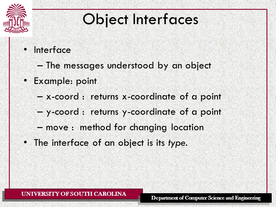 UNIVERSITY OF SOUTH CAROLINA Department of Computer Science and Engineering Object Interfaces Interface –The messages understood by an object Example: point –x-coord : returns x-coordinate of a point –y-coord : returns y-coordinate of a point –move : method for changing location The interface of an object is its type.