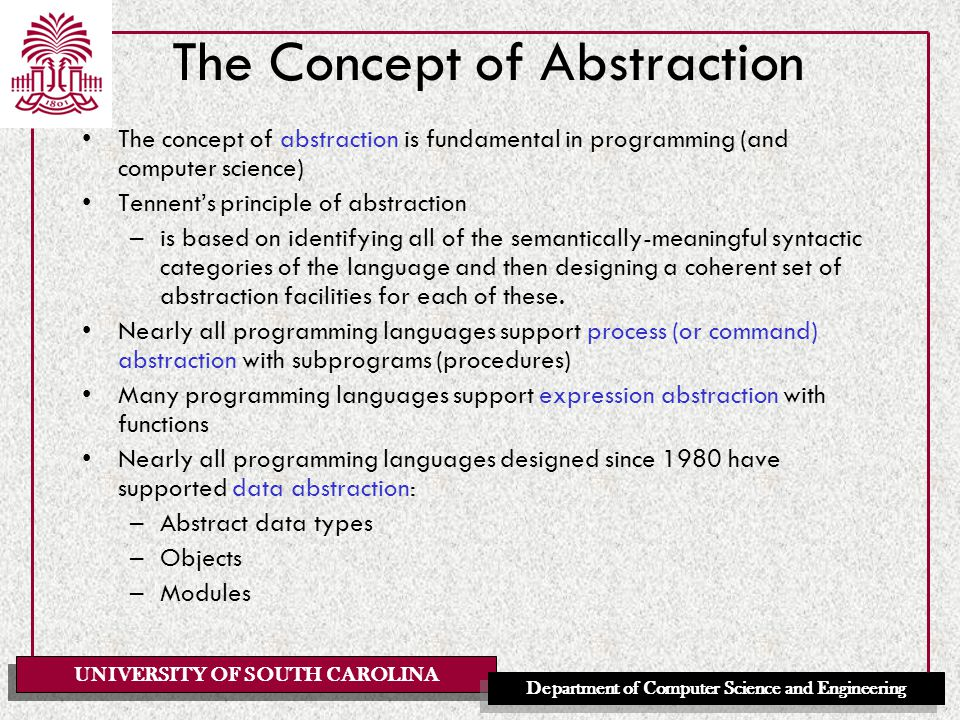 UNIVERSITY OF SOUTH CAROLINA Department of Computer Science and Engineering The Concept of Abstraction The concept of abstraction is fundamental in programming (and computer science) Tennent's principle of abstraction –is based on identifying all of the semantically-meaningful syntactic categories of the language and then designing a coherent set of abstraction facilities for each of these.