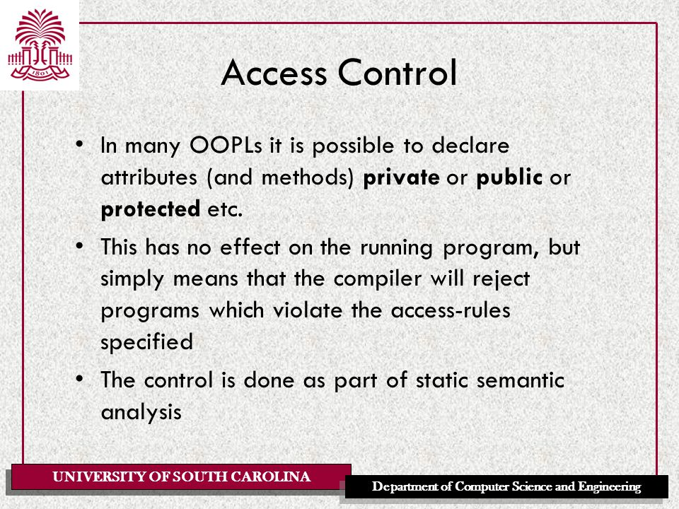 UNIVERSITY OF SOUTH CAROLINA Department of Computer Science and Engineering Access Control In many OOPLs it is possible to declare attributes (and methods) private or public or protected etc.