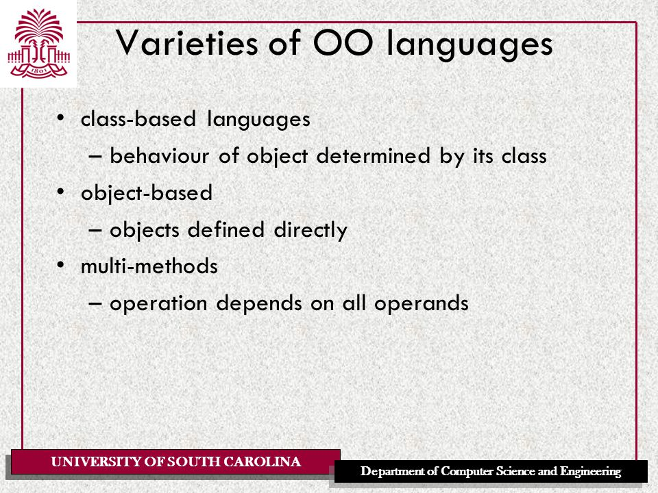 UNIVERSITY OF SOUTH CAROLINA Department of Computer Science and Engineering Varieties of OO languages class-based languages –behaviour of object determined by its class object-based –objects defined directly multi-methods –operation depends on all operands