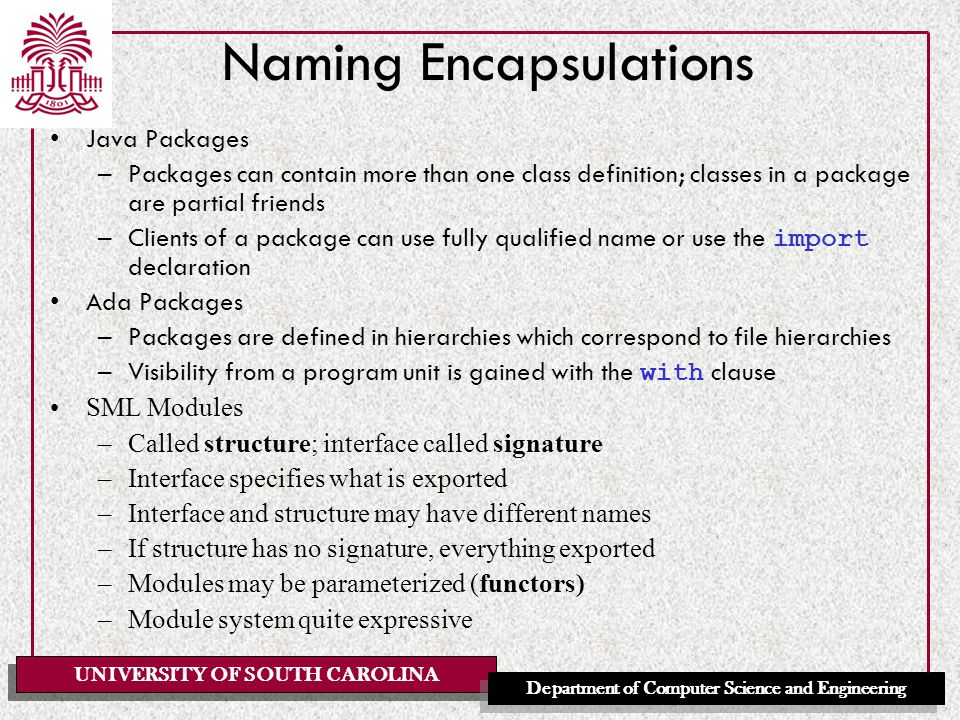 UNIVERSITY OF SOUTH CAROLINA Department of Computer Science and Engineering Naming Encapsulations Java Packages –Packages can contain more than one class definition; classes in a package are partial friends –Clients of a package can use fully qualified name or use the import declaration Ada Packages –Packages are defined in hierarchies which correspond to file hierarchies –Visibility from a program unit is gained with the with clause SML Modules –Called structure; interface called signature –Interface specifies what is exported –Interface and structure may have different names –If structure has no signature, everything exported –Modules may be parameterized (functors) –Module system quite expressive