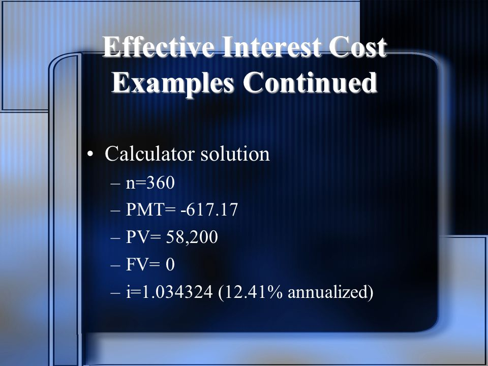 Effective Interest Cost Examples Continued Calculator solution –n=360 –PMT= –PV= 58,200 –FV= 0 –i= (12.41% annualized)