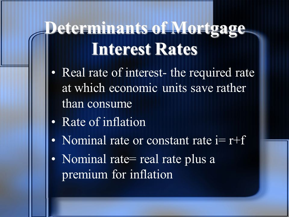 Determinants of Mortgage Interest Rates Real rate of interest- the required rate at which economic units save rather than consume Rate of inflation Nominal rate or constant rate i= r+f Nominal rate= real rate plus a premium for inflation