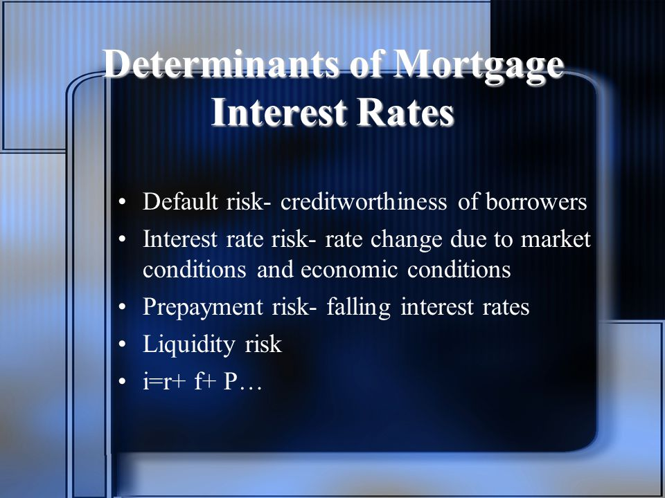 Determinants of Mortgage Interest Rates Default risk- creditworthiness of borrowers Interest rate risk- rate change due to market conditions and economic conditions Prepayment risk- falling interest rates Liquidity risk i=r+ f+ P…