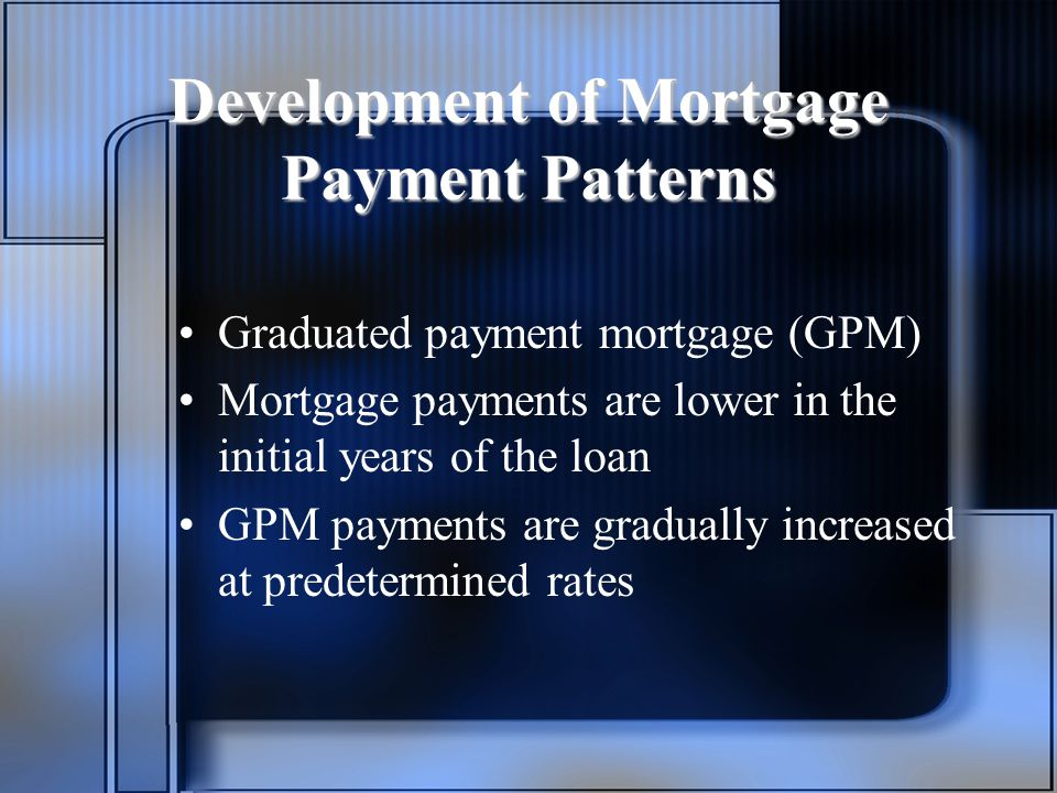 Development of Mortgage Payment Patterns Graduated payment mortgage (GPM) Mortgage payments are lower in the initial years of the loan GPM payments are gradually increased at predetermined rates