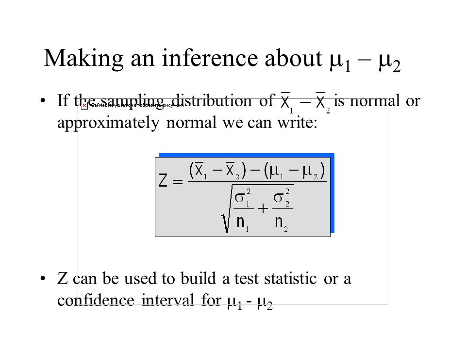 If the sampling distribution of is normal or approximately normal we can write: Z can be used to build a test statistic or a confidence interval for  1 -  2 Making an inference about    –  