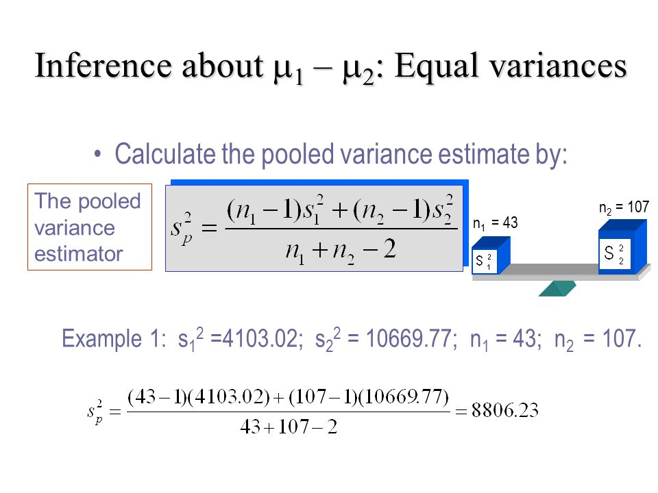 Inference about    –   : Equal variances Example 1: s 1 2 = ; s 2 2 = ; n 1 = 43; n 2 = 107.
