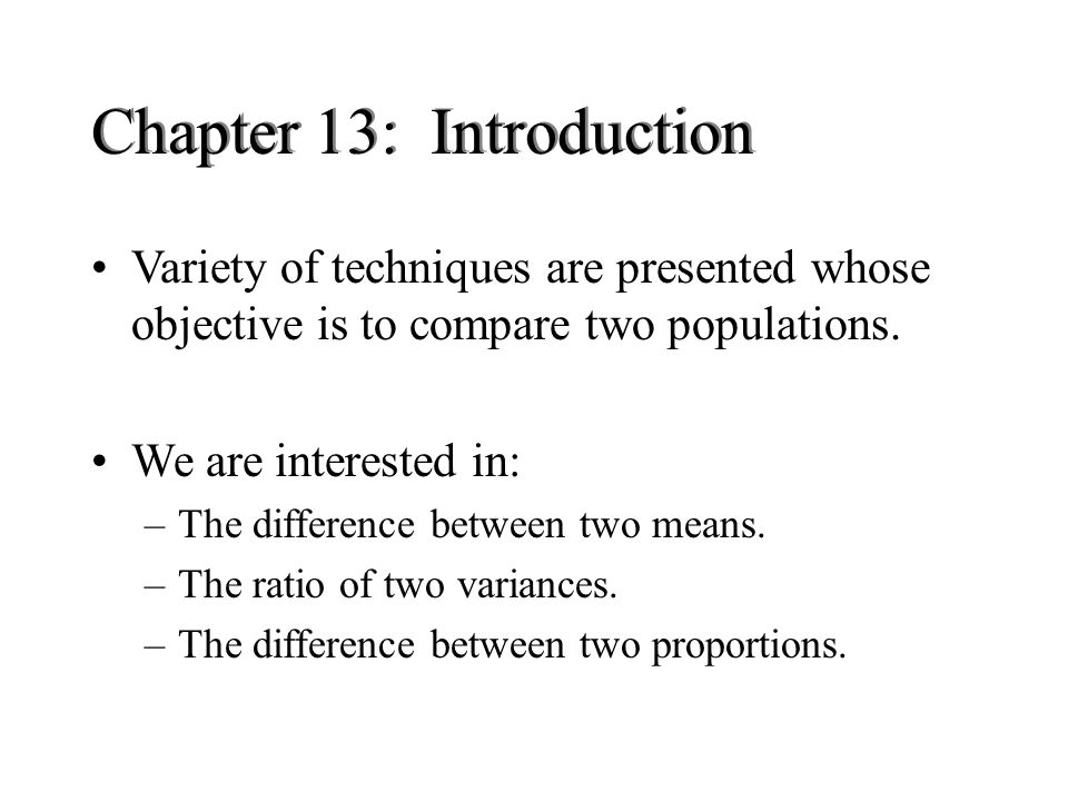 Chapter 13: Introduction Variety of techniques are presented whose objective is to compare two populations.