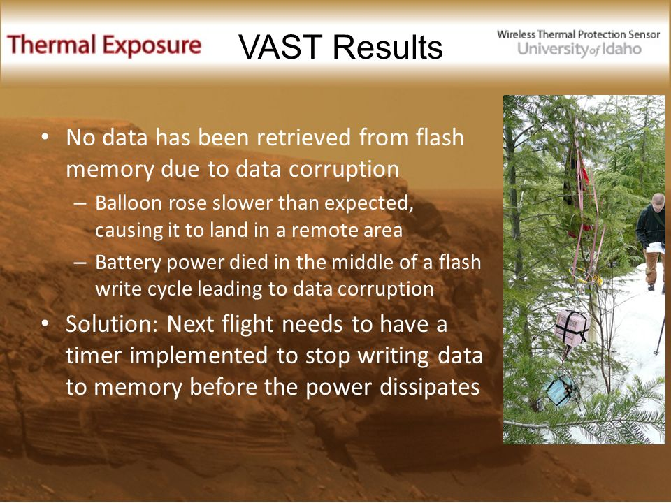 No data has been retrieved from flash memory due to data corruption – Balloon rose slower than expected, causing it to land in a remote area – Battery power died in the middle of a flash write cycle leading to data corruption Solution: Next flight needs to have a timer implemented to stop writing data to memory before the power dissipates VAST Results