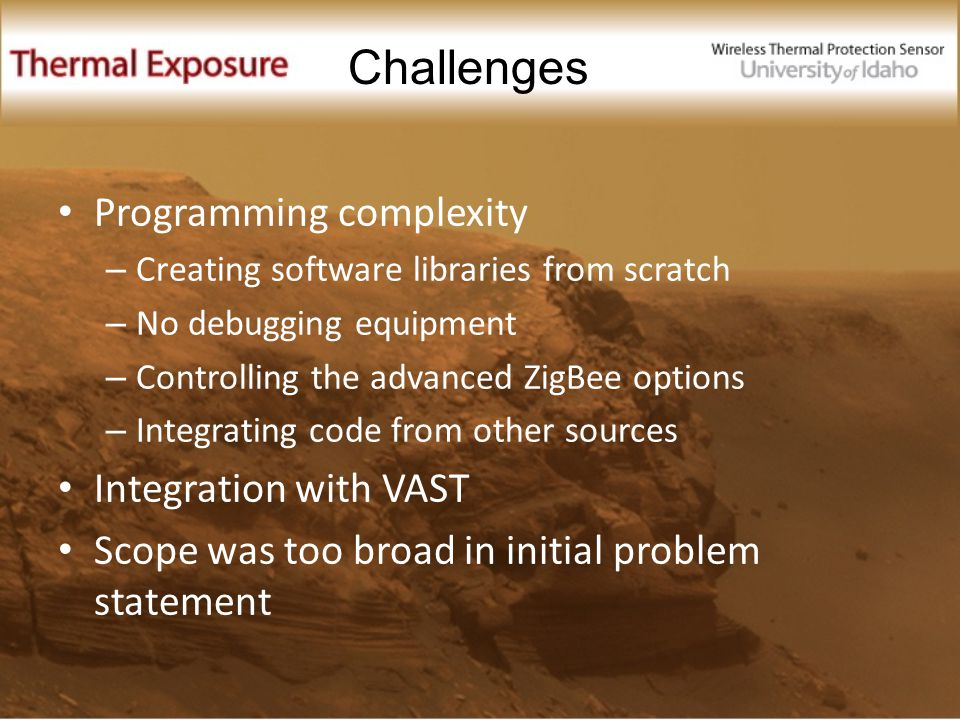 Programming complexity – Creating software libraries from scratch – No debugging equipment – Controlling the advanced ZigBee options – Integrating code from other sources Integration with VAST Scope was too broad in initial problem statement Challenges