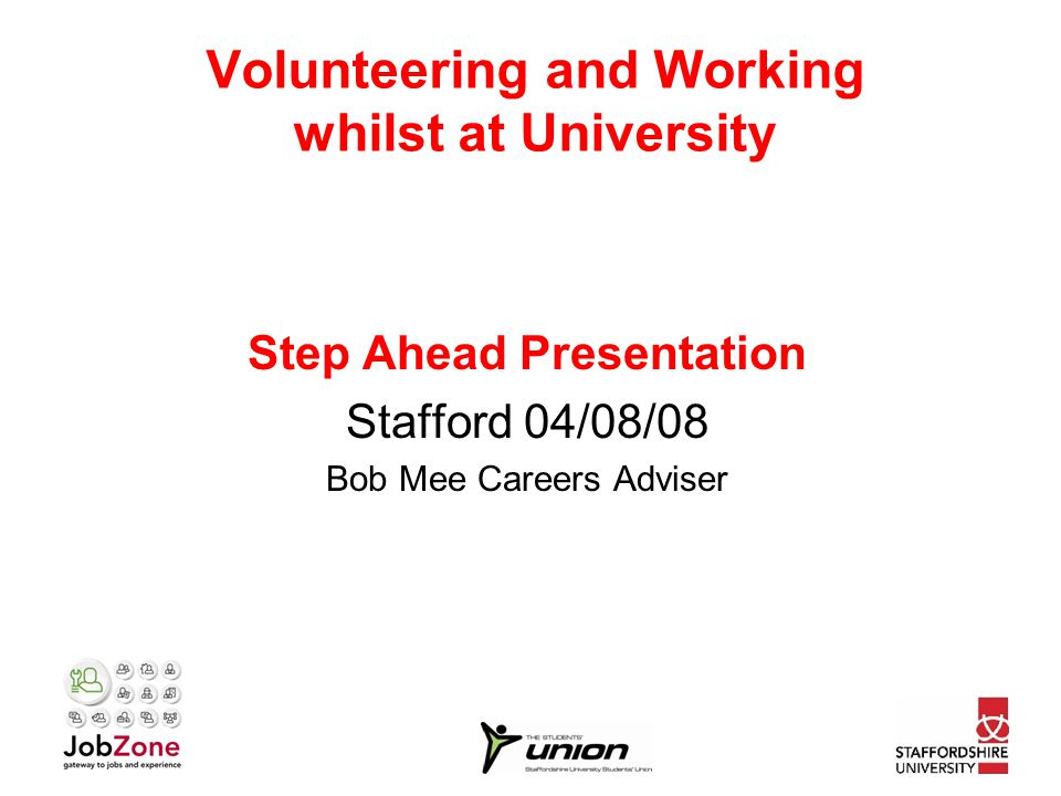 Volunteering and Working whilst at University Step Ahead Presentation Stafford 04/08/08 Bob Mee Careers Adviser