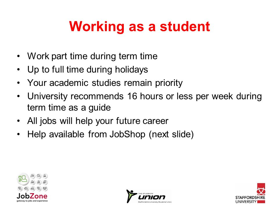Working as a student Work part time during term time Up to full time during holidays Your academic studies remain priority University recommends 16 hours or less per week during term time as a guide All jobs will help your future career Help available from JobShop (next slide)