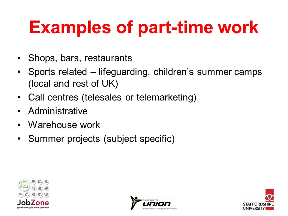 Examples of part-time work Shops, bars, restaurants Sports related – lifeguarding, children's summer camps (local and rest of UK) Call centres (telesales or telemarketing) Administrative Warehouse work Summer projects (subject specific)