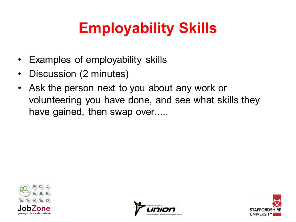 Employability Skills Examples of employability skills Discussion (2 minutes) Ask the person next to you about any work or volunteering you have done, and see what skills they have gained, then swap over.....