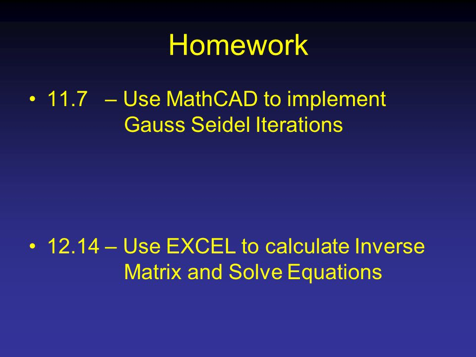 Homework 11.7 – Use MathCAD to implement Gauss Seidel Iterations – Use EXCEL to calculate Inverse Matrix and Solve Equations