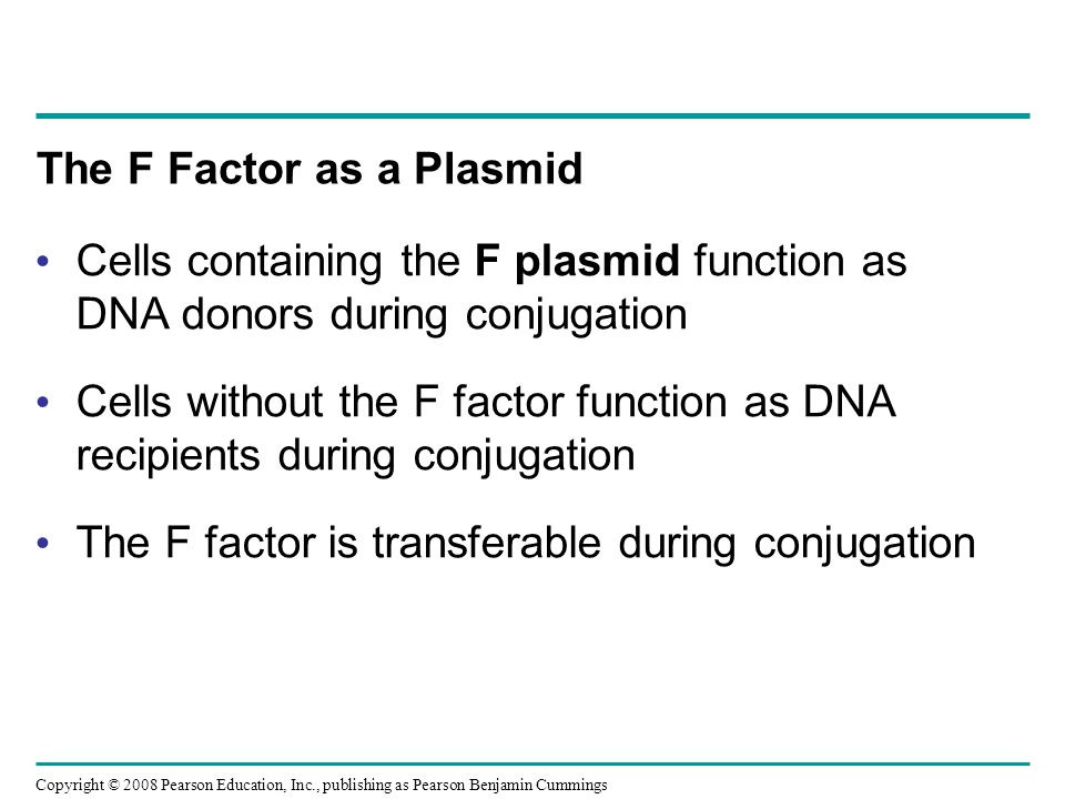 Copyright © 2008 Pearson Education, Inc., publishing as Pearson Benjamin Cummings The F Factor as a Plasmid Cells containing the F plasmid function as DNA donors during conjugation Cells without the F factor function as DNA recipients during conjugation The F factor is transferable during conjugation