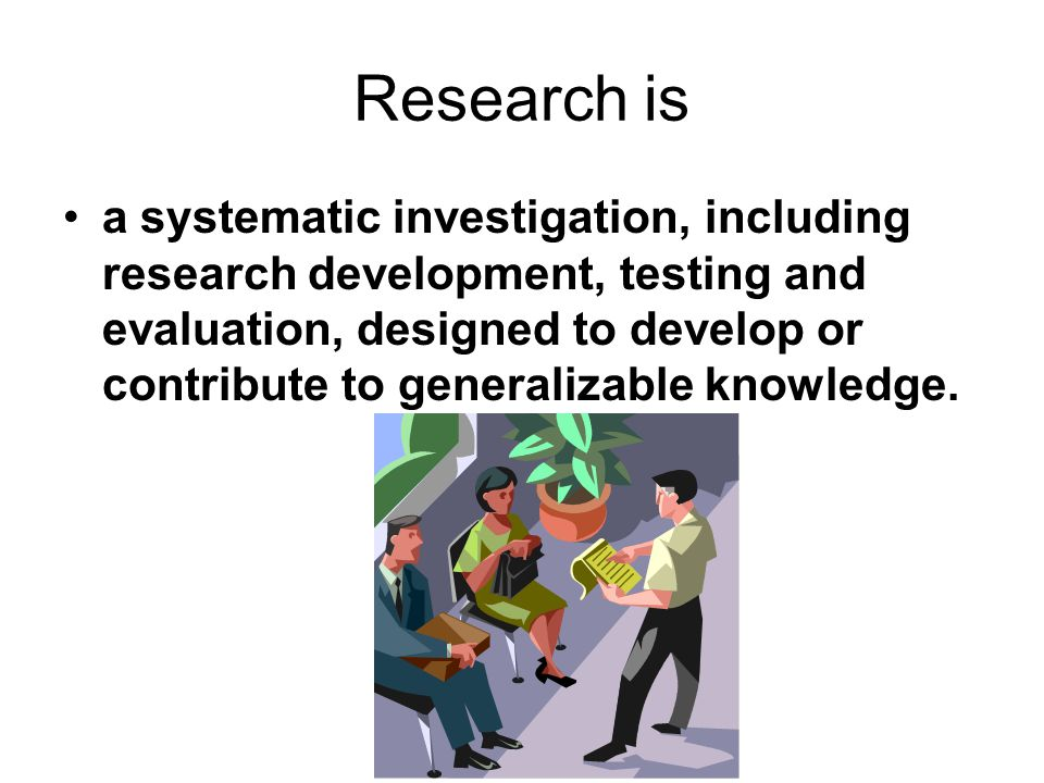 Research is a systematic investigation, including research development, testing and evaluation, designed to develop or contribute to generalizable knowledge.