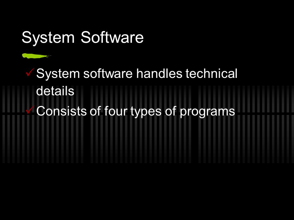 System Software System software handles technical details Consists of four types of programs