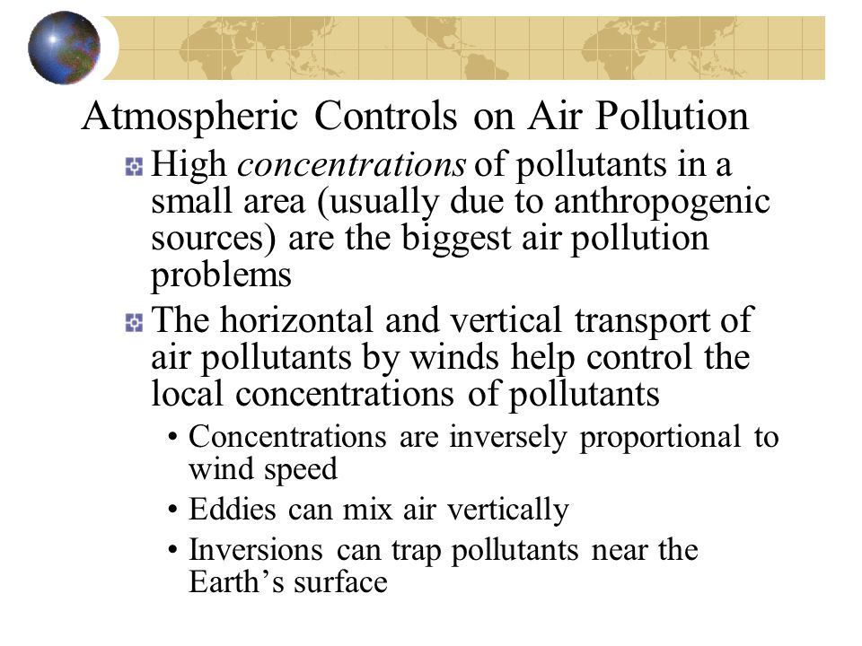 Atmospheric Controls on Air Pollution High concentrations of pollutants in a small area (usually due to anthropogenic sources) are the biggest air pollution problems The horizontal and vertical transport of air pollutants by winds help control the local concentrations of pollutants Concentrations are inversely proportional to wind speed Eddies can mix air vertically Inversions can trap pollutants near the Earth's surface