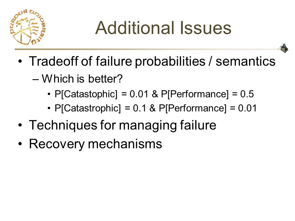 Additional Issues Tradeoff of failure probabilities / semantics –Which is better.