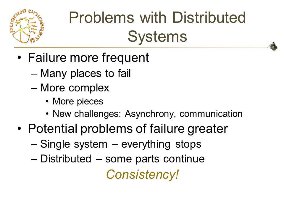 Problems with Distributed Systems Failure more frequent –Many places to fail –More complex More pieces New challenges: Asynchrony, communication Potential problems of failure greater –Single system – everything stops –Distributed – some parts continue Consistency!