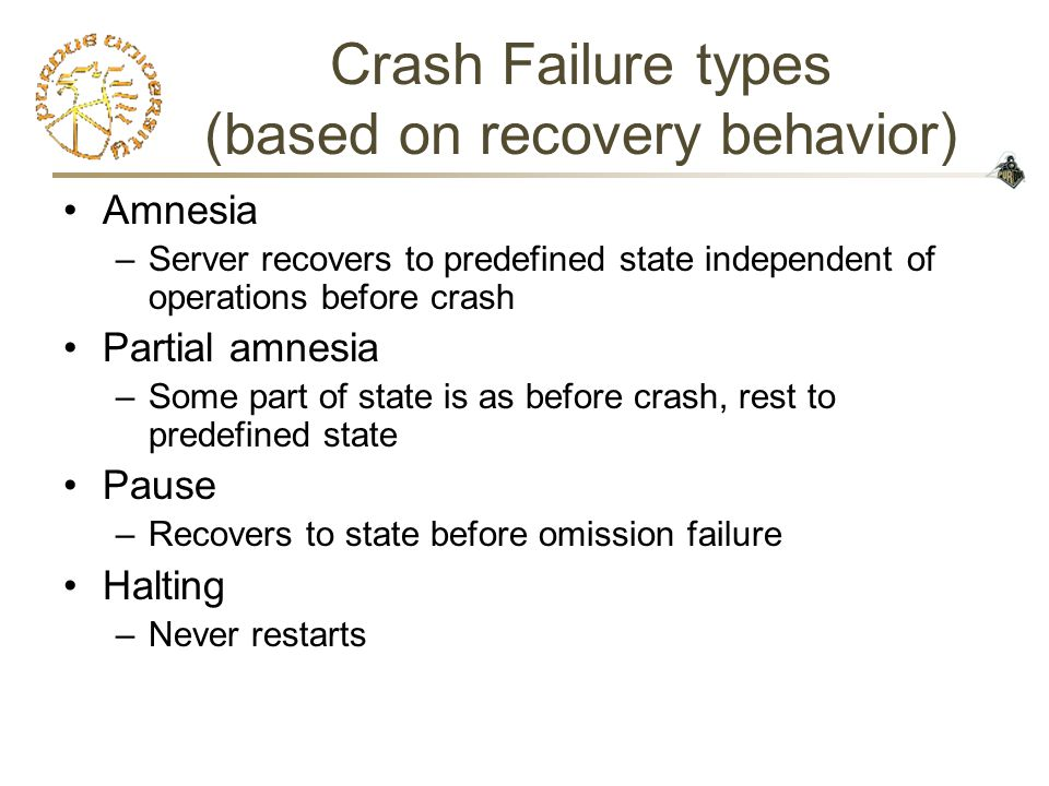 Crash Failure types (based on recovery behavior) Amnesia –Server recovers to predefined state independent of operations before crash Partial amnesia –Some part of state is as before crash, rest to predefined state Pause –Recovers to state before omission failure Halting –Never restarts