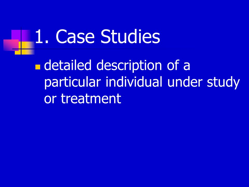 1. Case Studies detailed description of a particular individual under study or treatment