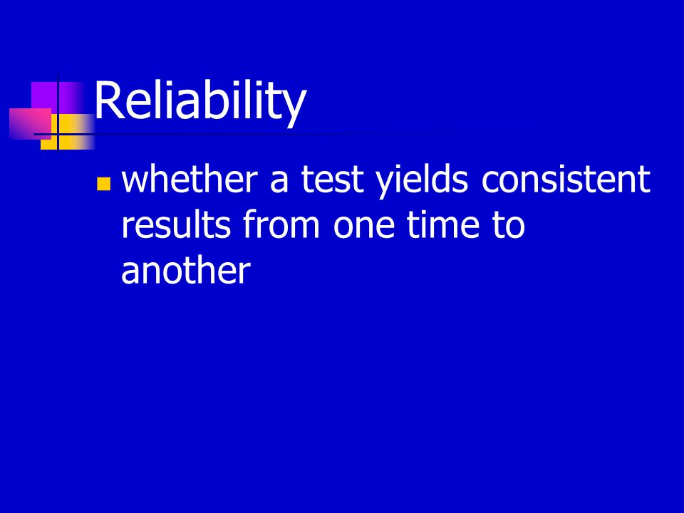 Reliability whether a test yields consistent results from one time to another