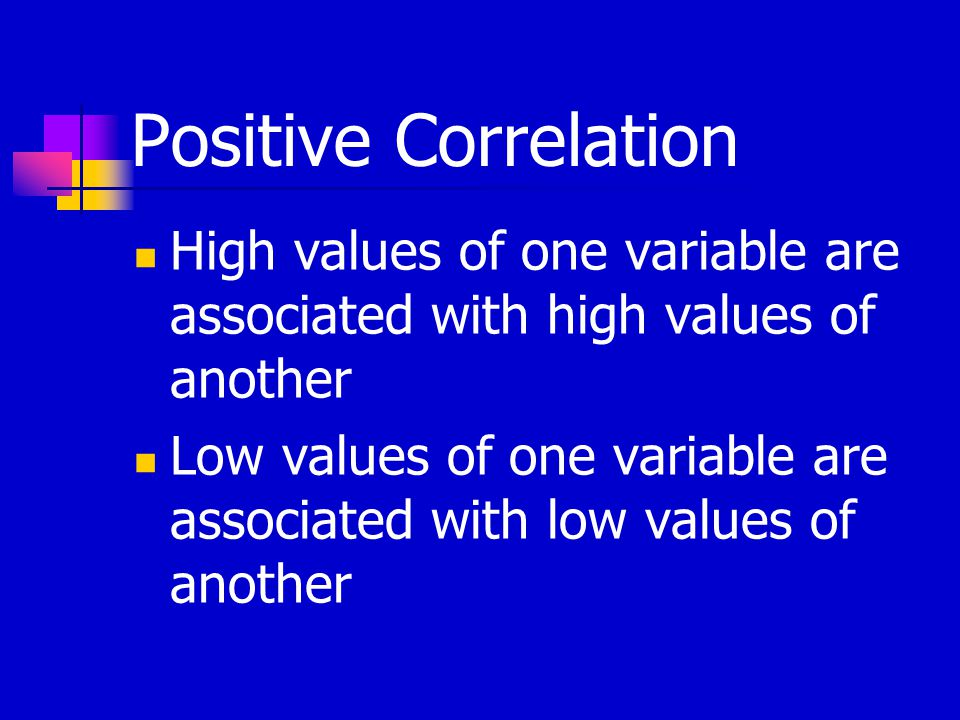 Positive Correlation High values of one variable are associated with high values of another Low values of one variable are associated with low values of another