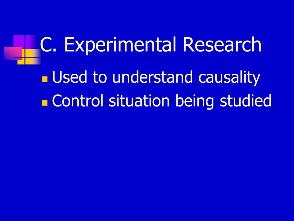 C. Experimental Research Used to understand causality Control situation being studied