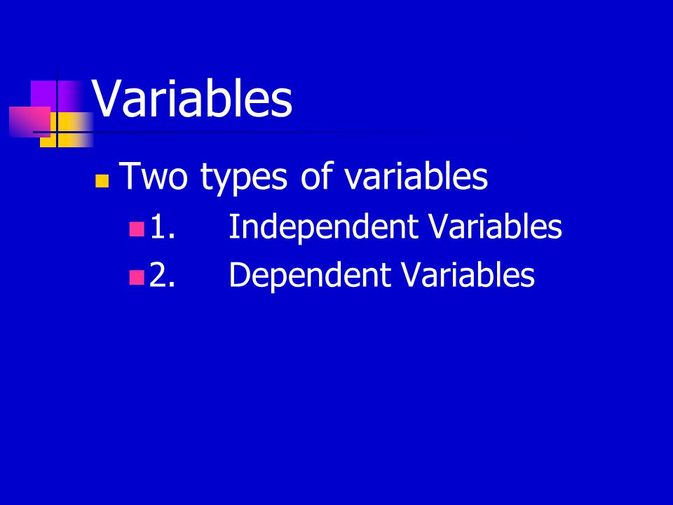Variables Two types of variables 1.Independent Variables 2.Dependent Variables