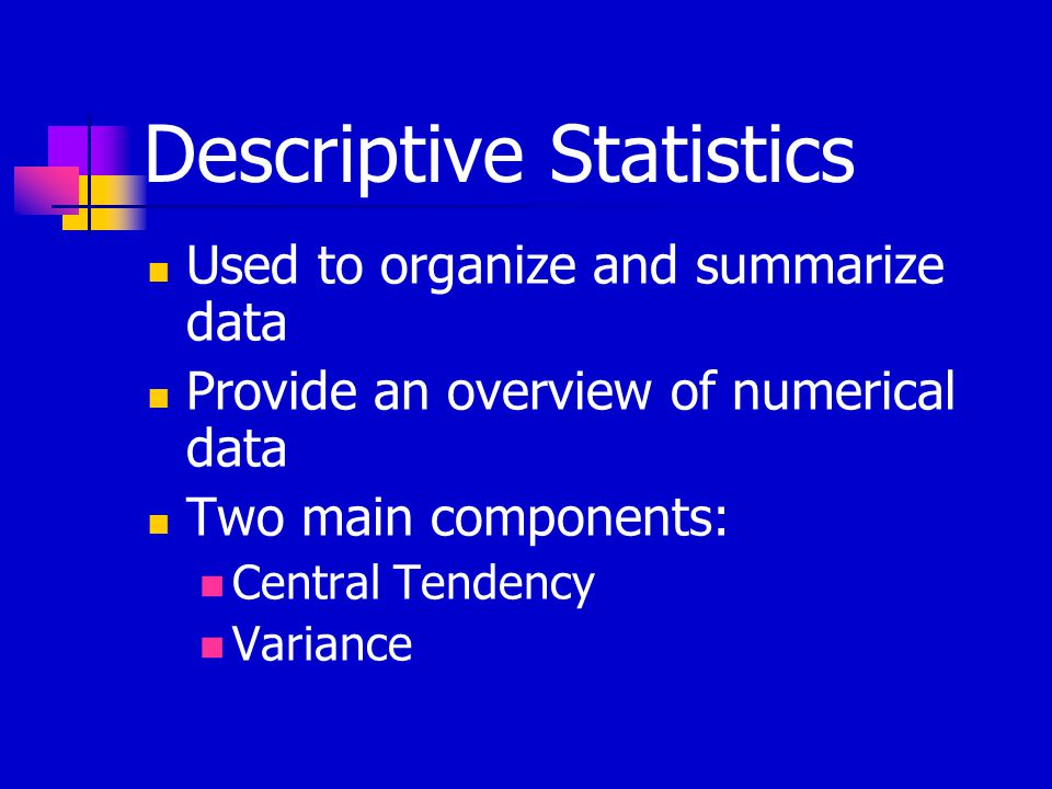 Descriptive Statistics Used to organize and summarize data Provide an overview of numerical data Two main components: Central Tendency Variance