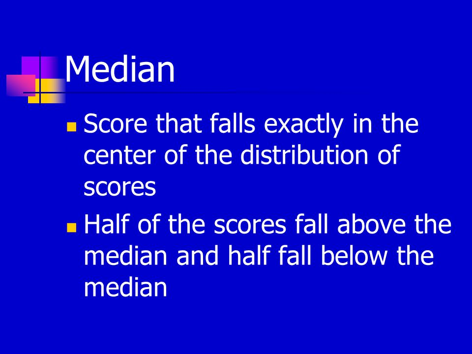 Median Score that falls exactly in the center of the distribution of scores Half of the scores fall above the median and half fall below the median