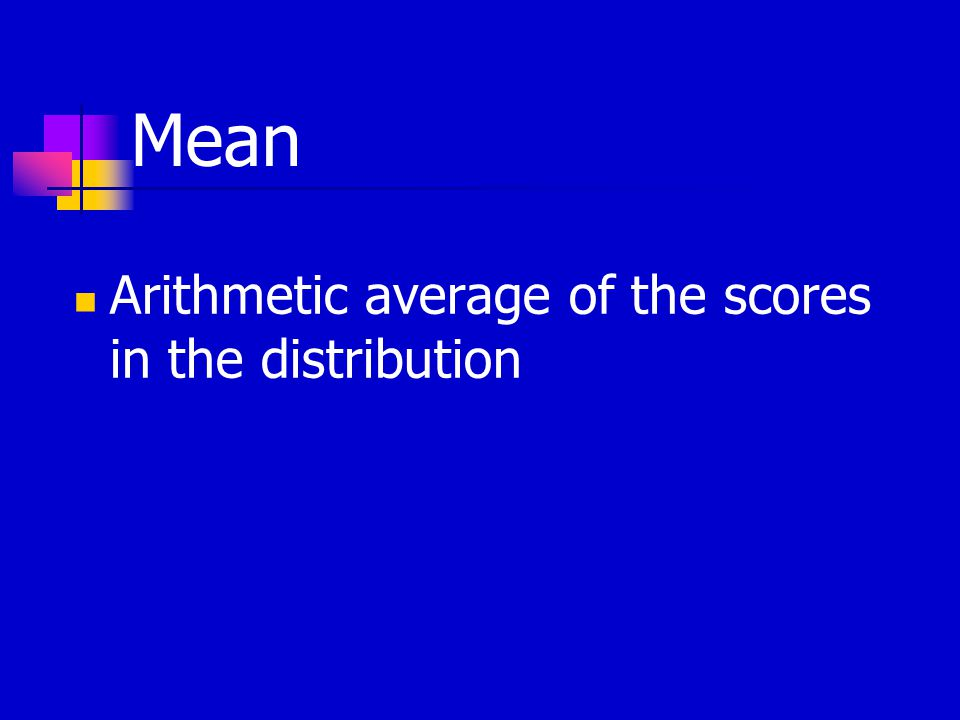 Mean Arithmetic average of the scores in the distribution