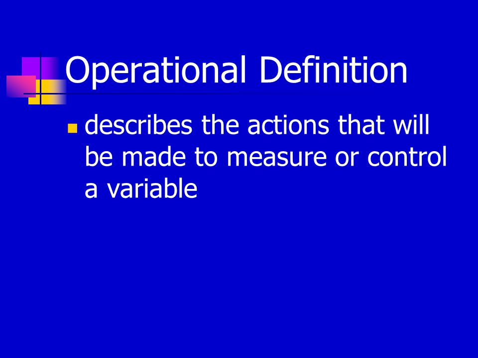 Operational Definition describes the actions that will be made to measure or control a variable
