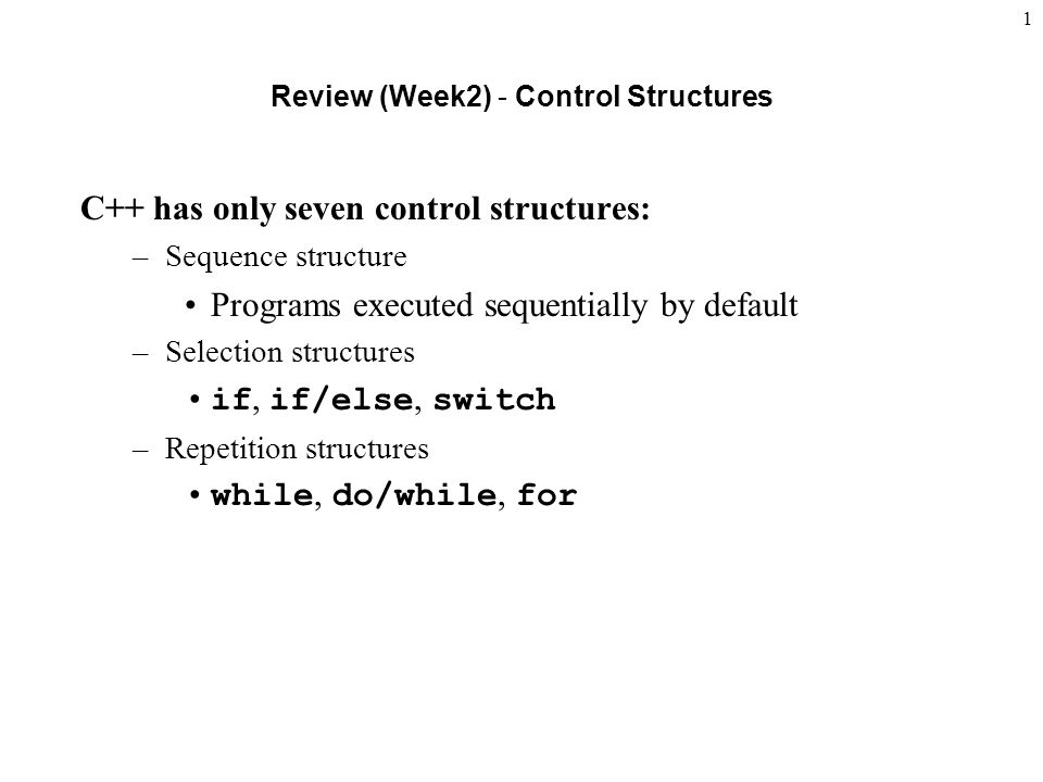 1 Review (Week2) - Control Structures C++ has only seven control structures: –Sequence structure Programs executed sequentially by default –Selection structures if, if/else, switch –Repetition structures while, do/while, for