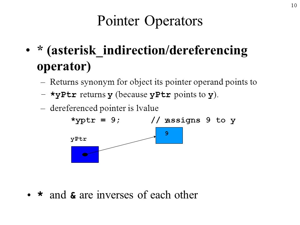 10 Pointer Operators * (asterisk_indirection/dereferencing operator) –Returns synonym for object its pointer operand points to –*yPtr returns y (because yPtr points to y ).