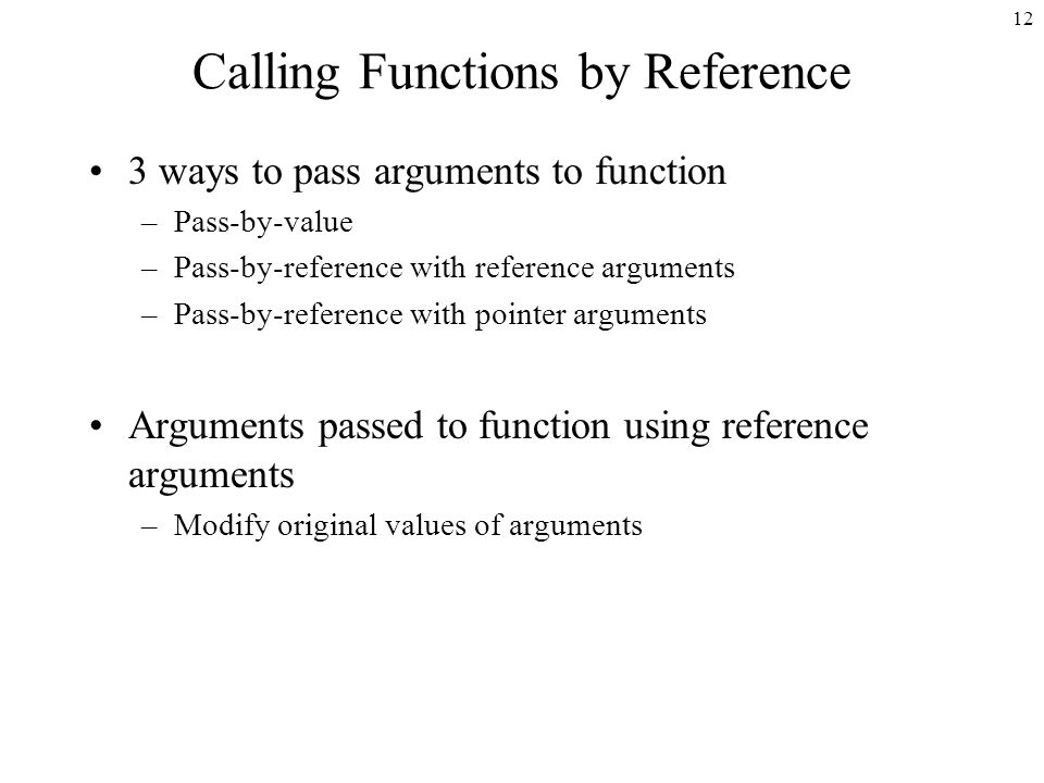 12 Calling Functions by Reference 3 ways to pass arguments to function –Pass-by-value –Pass-by-reference with reference arguments –Pass-by-reference with pointer arguments Arguments passed to function using reference arguments –Modify original values of arguments