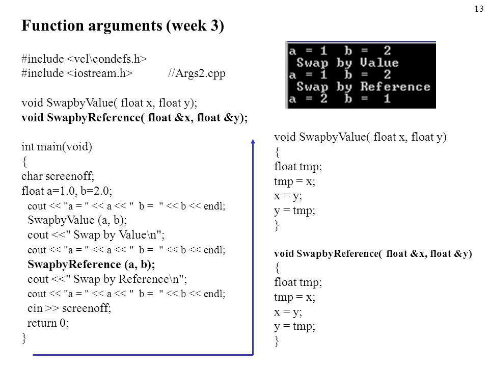 13 Function arguments (week 3) #include #include //Args2.cpp void SwapbyValue( float x, float y); void SwapbyReference( float &x, float &y); int main(void) { char screenoff; float a=1.0, b=2.0; cout << a = << a << b = << b << endl; SwapbyValue (a, b); cout << Swap by Value\n ; cout << a = << a << b = << b << endl; SwapbyReference (a, b); cout << Swap by Reference\n ; cout << a = << a << b = << b << endl; cin >> screenoff; return 0; } void SwapbyValue( float x, float y) { float tmp; tmp = x; x = y; y = tmp; } void SwapbyReference( float &x, float &y) { float tmp; tmp = x; x = y; y = tmp; }