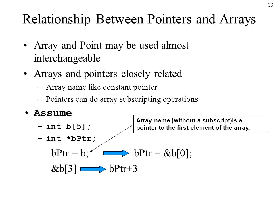 19 Relationship Between Pointers and Arrays Array and Point may be used almost interchangeable Arrays and pointers closely related –Array name like constant pointer –Pointers can do array subscripting operations Assume –int b[5]; –int *bPtr; bPtr = b; bPtr = &b[0]; &b[3] bPtr+3 Array name (without a subscript)is a pointer to the first element of the array.