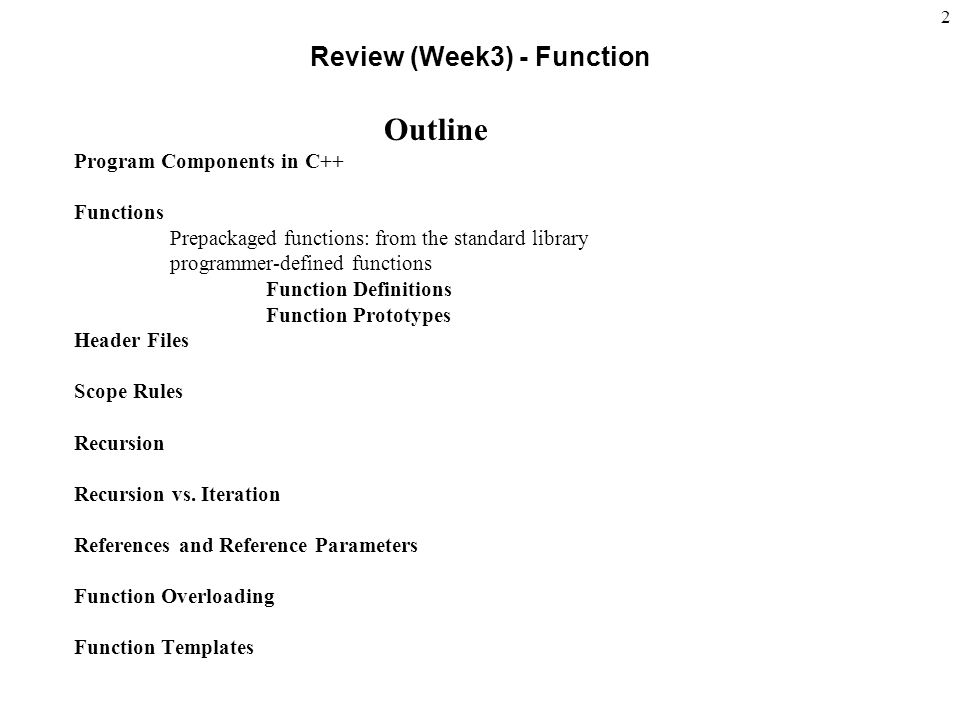 2 Review (Week3) - Function Outline Program Components in C++ Functions Prepackaged functions: from the standard library programmer-defined functions Function Definitions Function Prototypes Header Files Scope Rules Recursion Recursion vs.